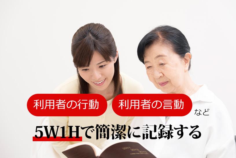 利用者の行動・利用者の言動 など 5W1Hで簡潔に記録する