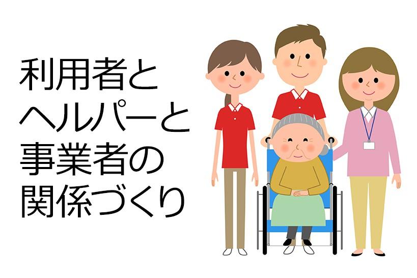 訪問介護の課題。それはホームヘルパーとご利用者の適切な関係づくり。最新現場の取り組み