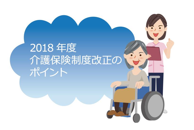 2018年度介護保険制度改正のポイント まずは介護保険の方向性を把握しましょう