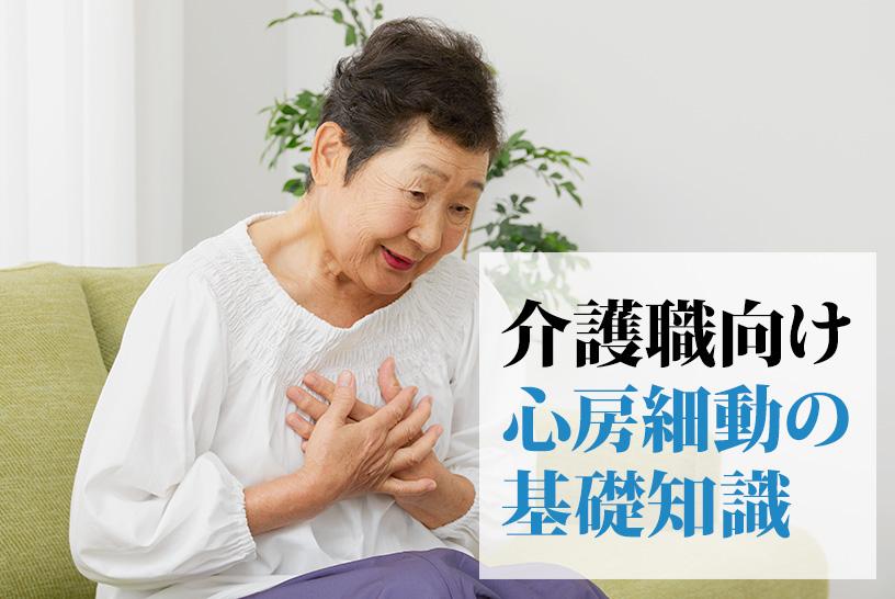 高齢者に多い不整脈がある?介護職が知っておきたい心房細動の基本知識