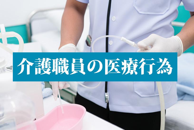 介護職員による医療行為(痰の吸引・経管栄養)が可能に。医療行為を利用者さんに提供できるようになるまでの過程は?