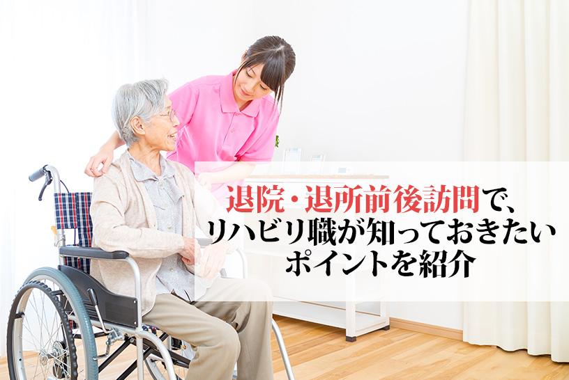 退院前後訪問や退所前後訪問はリハビリ職の関わりが重要!スムーズな在宅⽣活を⽀えるポイントを紹介