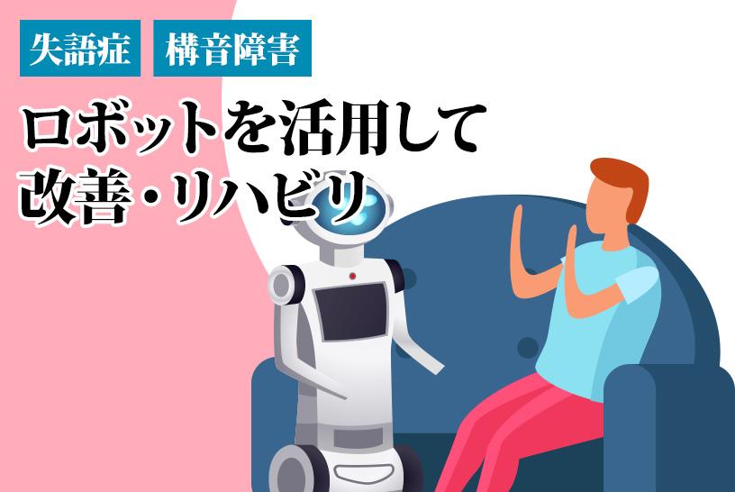 失語症や構音障害を、ロボットを活用して改善する方法