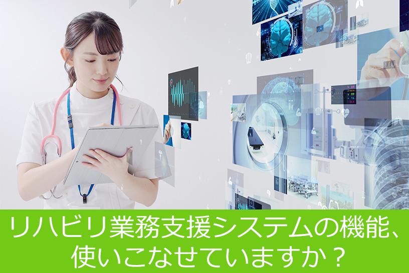 リハビリ業務支援システムの機能、使いこなせていますか?