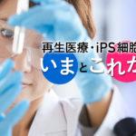 再生医療・iPS細胞技術 いまとこれから