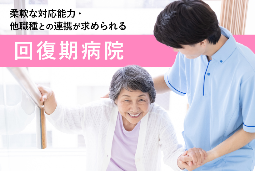 柔軟な対応能力・他職種との連携が求められる回復期病院