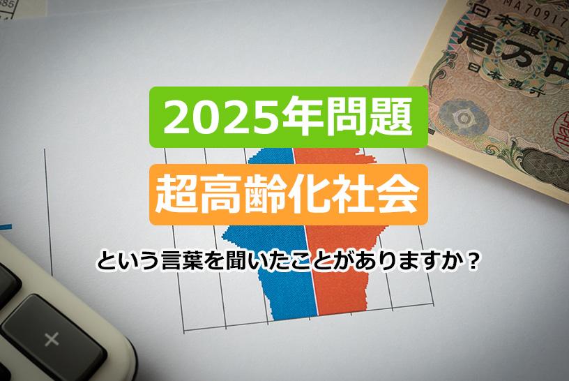 「2025年問題」「超高齢化社会」という言葉を聞いたことがありますか?
