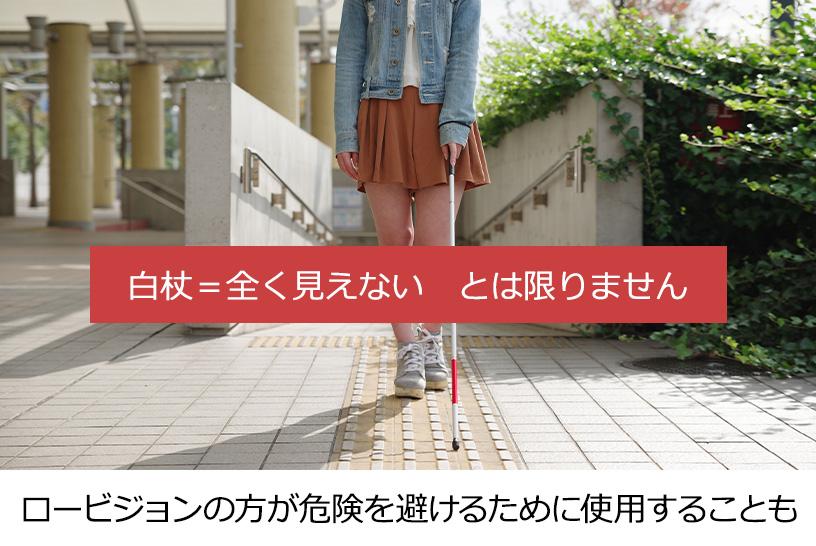 白杖=全く見えないとは限りません ロービジョンの方が危険を避けるために使用することも