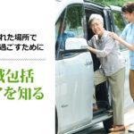 住み慣れた場所で老後を過ごすために 地域包括ケアを知る