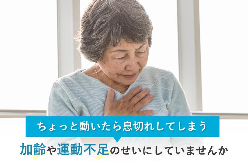 ちょっと動いたら息切れしてしまう 加齢や運動不足のせいにしていませんか