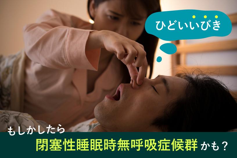 ひどいいびき もしかしたら閉塞性睡眠時無呼吸症候群かも?